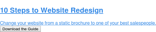10 Steps to Website Redesign  Change your website from a static brochure to one of your best salespeople. Download the Guide
