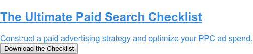 The Ultimate Paid Search Checklist  Construct a paid advertising strategy and optimize your PPC ad spend. Download the Checklist