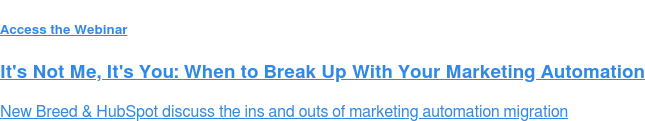 Register for the Webinar  It's Not Me, It's You: When to Break Up With Your Marketing Automation  Join New Breed & HubSpot on Tuesday, April 24th 1:30 - 2:00 pm ET