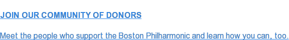 JOIN OUR COMMUNITY OF DONORS  Meet the people who support the Boston Philharmonic and learn how you can, too.