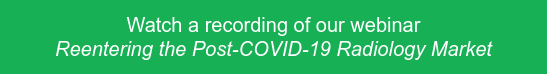 Watch a recording of our webinar Reentering the Post-COVID-19 Radiology Market