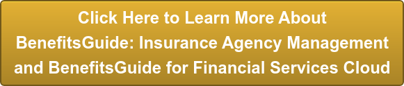 Click Here to Learn More About BenefitsGuide: Insurance Agency Management and  BenefitsGuide for Financial Services Cloud