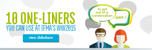 Here are 10 One-Liners You Can Use at IFMA's WW2015 to Get Out of a Conversation Quick.
