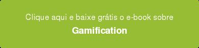 Clique aqui e baixe grátis o e-book sobre Gamification