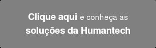 Clique aqui e conheça as soluções da Humantech