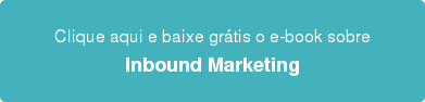 Clique aqui e baixe grátis o e-book sobre Inbound Marketing