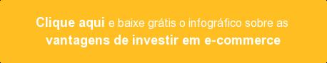 Clique aqui e baixe grátis o infográfico sobre as vantagens de investir em e-commerce