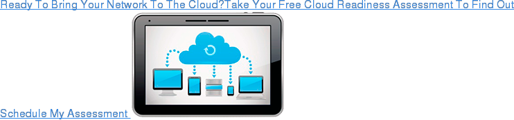 Ready To Bring Your Network To The Cloud?Take Your Free Cloud Readiness  Assessment To Find Out Schedule My Assessment