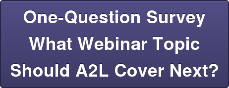 One-Question Survey  What Webinar Topic  Should A2L Cover Next?