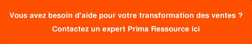 Vous avez besoin d'aide pour votre transformation des ventes ?  Contactez un expert Prima Ressource ici