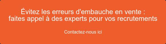 Évitez les erreurs d'embauche en vente :  faites appel à des experts pour vos recrutements  Contactez-nous ici
