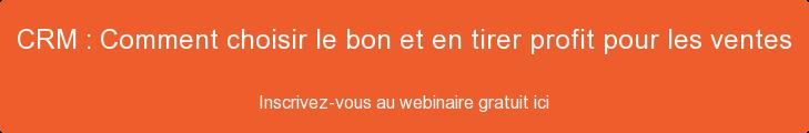 CRM : Comment choisir le bon et en tirer profit pour les ventes  Inscrivez-vous au webinaire gratuit ici