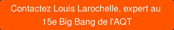 Contactez Louis Larochelle, expert au 15e Big Bang de l'AQT