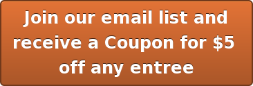 Join our email list and receive a Coupon for $5  off any entree