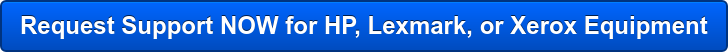 Request Support NOW for HP, Lexmark, or Xerox Equipment