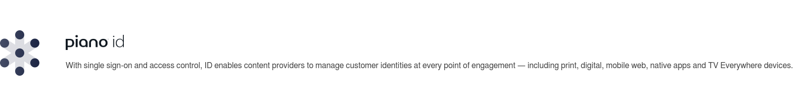 With single sign-on and access control, ID enables content providers to manage  customer identities at every point of engagement — including print, digital,  mobile web, native apps and TV Everywhere devices.