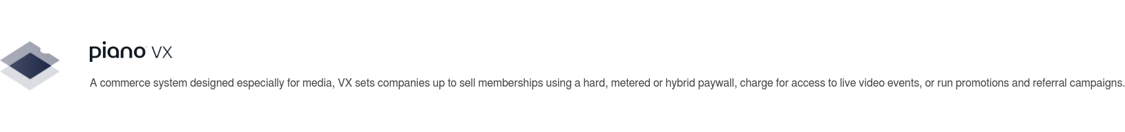 A commerce system designed especially for media, VX sets companies up to sell  memberships using a hard, metered or hybrid paywall, charge for access to live  video events, or run promotions and referral campaigns.