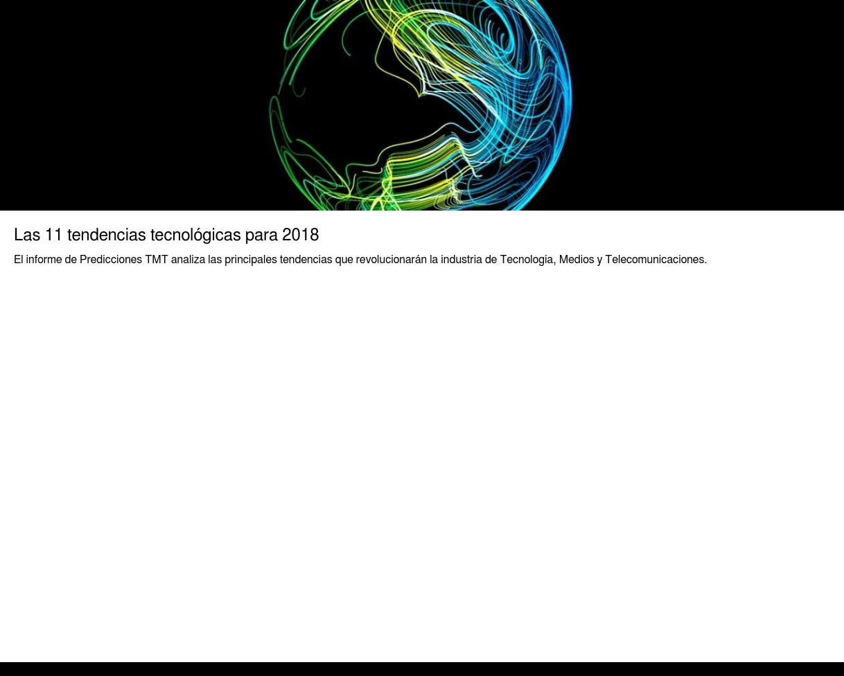 Las 11 tendencias tecnológicas para 2018  El informe de Predicciones TMT analiza las principales tendencias que  revolucionarán la industria de Tecnología, Medios y Telecomunicaciones.