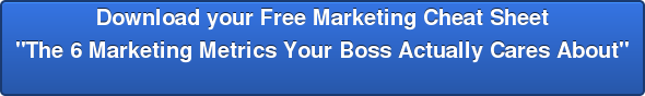 "Download your Free Marketing Cheat Sheet ""The 6 Marketing Metrics Your Boss Actually Cares About"""