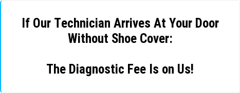 If Our Technician Arrives At Your Door  Without Shoe Cover:  The Diagnostic Fee Is on Us!