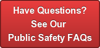 Have Questions? See Our  Public Safety FAQs