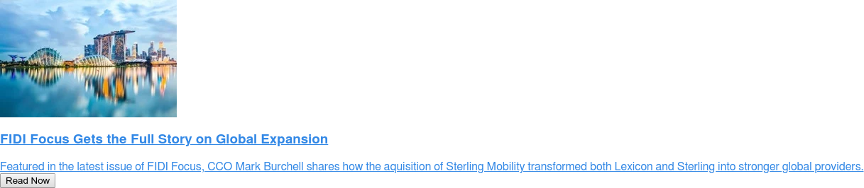 FIDI Focus Gets the Full Story on Global Expansion  Featured in the latest issue of FIDI Focus, CCO Mark Burchell shares how the  aquisition of Sterling Mobility transformed both Lexicon and Sterling into  stronger global providers. Read Now