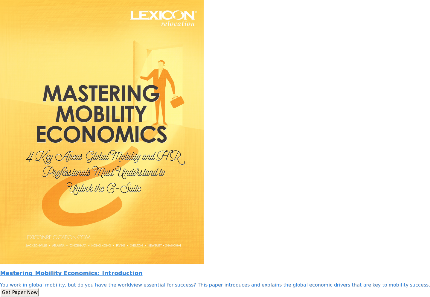 Mastering Mobility Economics: Introduction  You work in global mobility, but do you have the worldview essential for  success? This paper introduces and explains the global economic drivers that  are key to mobility success. Get Paper Now