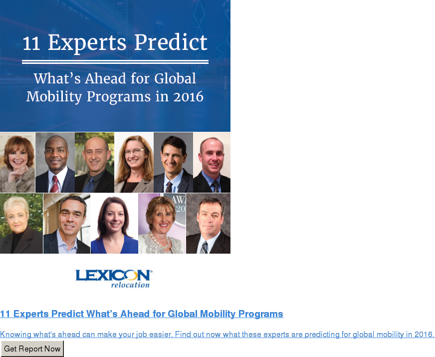11 Experts Predict What's Ahead for Global Mobility Programs  Knowing what's ahead can make your job easier. Find out now what these experts  are predicting for global mobility in 2016. Get Report Now