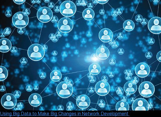 Using Big Data to Make Big Changes in Network Development