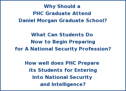 Why Should a  PHC Graduate Attend  Daniel Morgan Graduate School?  What Can Students Do  Now to Begin Preparing  for A National Security Profession?  How well does PHC Prepare  its Students for Entering  Into National Security  and Intelligence?