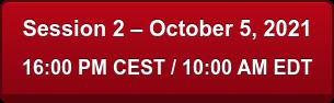 Session 2 – October 5, 2021 16:00 PM CEST / 10:00 AM EDT