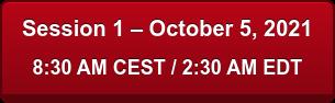 Session 1 – October 5, 2021 8:30 AM CEST / 2:30 AM EDT