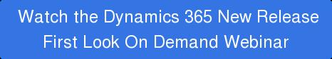 Watch the Dynamics 365 New Release First Look On Demand Webinar