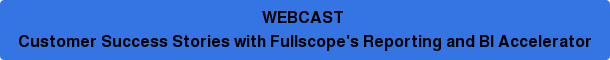 WEBCAST Customer Success Stories with Fullscope's Reporting and BI Accelerator