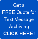 Get a  FREE Quote for Text Message Archiving CLICK HERE!