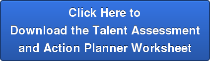 Click Here to Download the Talent Assessment and Action Planner Worksheet