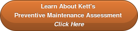 Learn About Kett's  Preventive Maintenance Assessment  Click Here