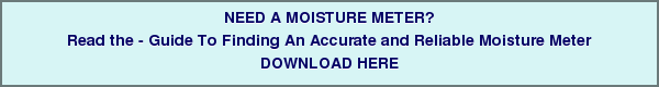 NEED A MOISTURE METER? Read the - Guide To Finding An Accurate and Reliable Moisture Meter DOWNLOAD HERE