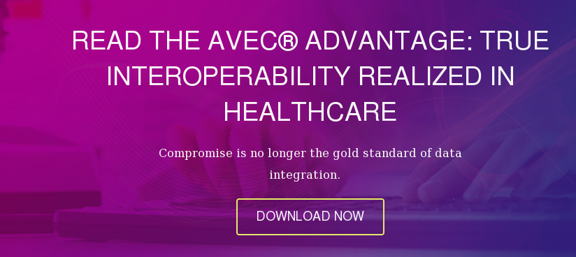 Read the Avec® Advantage: True Interoperability Realized in Healthcare  Compromise is no longer the gold standard of data integration.     DOWNLOAD NOW