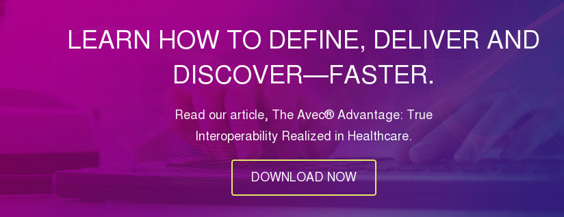 Learn how to define, deliver and discover—faster.  Read our article, The Avec Advantage: True Interoperability Realized in  Healthcare.  DOWNLOAD NOW