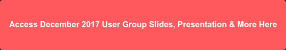 Access December 2017 User Group Slides, Presentation & More Here