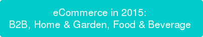 eCommerce in 2015:  B2B, Home & Garden, Food & Beverage