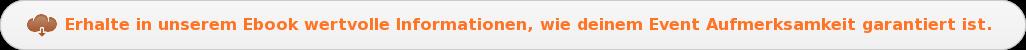 Erhalte in unserem Ebook wertvolleInformationen, wie deinem Event  Aufmerksamkeit garantiert ist.