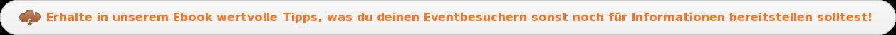 Erhalte in unserem Ebook wertvolle Tipps, was du deinen Eventbesuchernsonst  noch für Informationen bereitstellen solltest!
