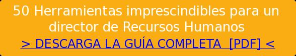 50 Herramientas imprescindibles para un   director de Recursos Humanos  > DESCARGA LA GUÍA COMPLETA &nbsp;[PDF] <