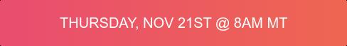Thursday, Nov 21st @ 8AM MT