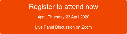 Register to attend now 4pm, Thursday 23 April 2020 Live Panel Discussion on Zoom
