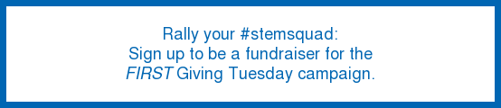 Rally your #stemsquad: Sign up to be a fundraiser for the FIRST Giving Tuesday  campaign.