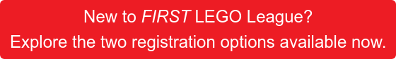 New to FIRST LEGO League?  Explore the two registration options available now.