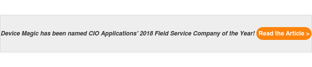 Device Magic has been named CIO Applications' 2018 Field Service Company of  the Year! Read the Article >